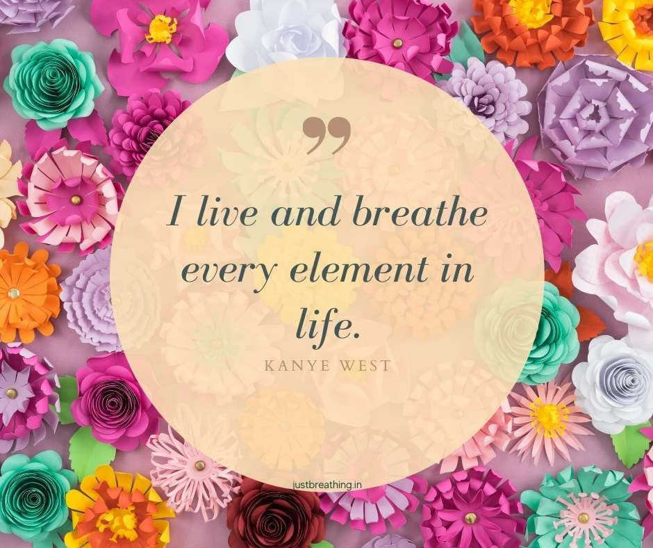 I live and breathe every element in life. Kanye West - Breathe quotes